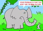 """""""Your problem is that you don't see the big picture."""""""
